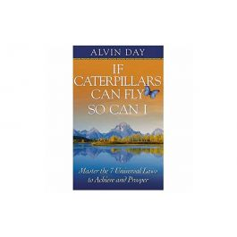 If Caterpillars Can Fly, So Can I: Master the 7 Universal Laws to Achieve and Prosper by Alvin Day