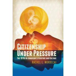 Citizenship Under Pressure: The 1970s in Jamaican Literature and Culture