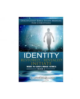 Identity: Restored Revealed Initiate: Discipleship Bible Study Manual for Christians (Made in God's Image Series) - Author C. Orville McLeish