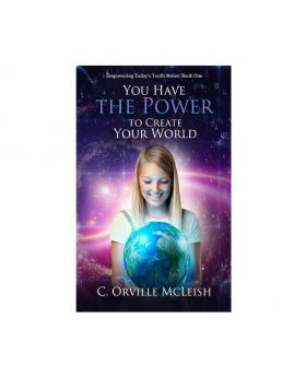 You Have the Power to Create Your World (Empowering Today's Youth) | Author C. Orville McLeish